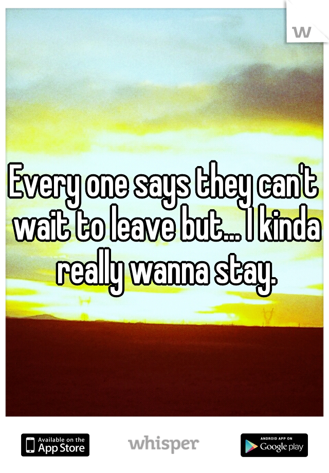 Every one says they can't wait to leave but... I kinda really wanna stay.