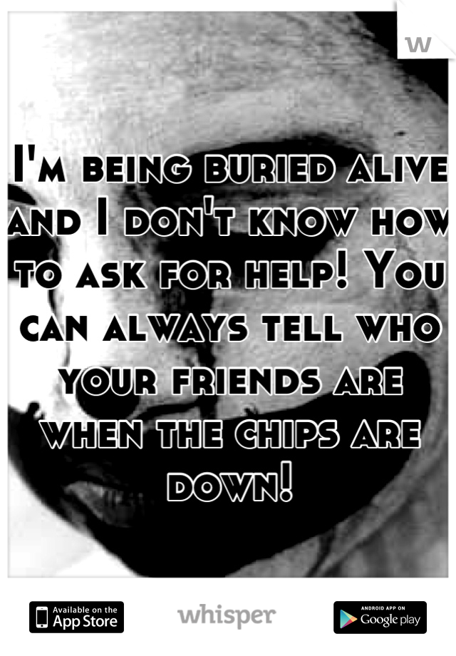 I'm being buried alive and I don't know how to ask for help! You can always tell who your friends are when the chips are down!