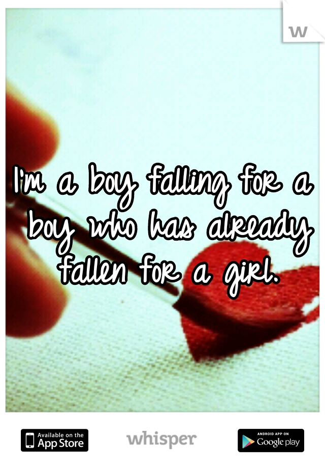 I'm a boy falling for a boy who has already fallen for a girl.