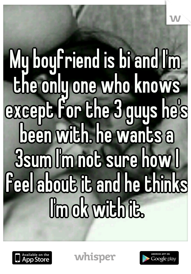 My boyfriend is bi and I'm the only one who knows except for the 3 guys he's been with. he wants a 3sum I'm not sure how I feel about it and he thinks I'm ok with it.