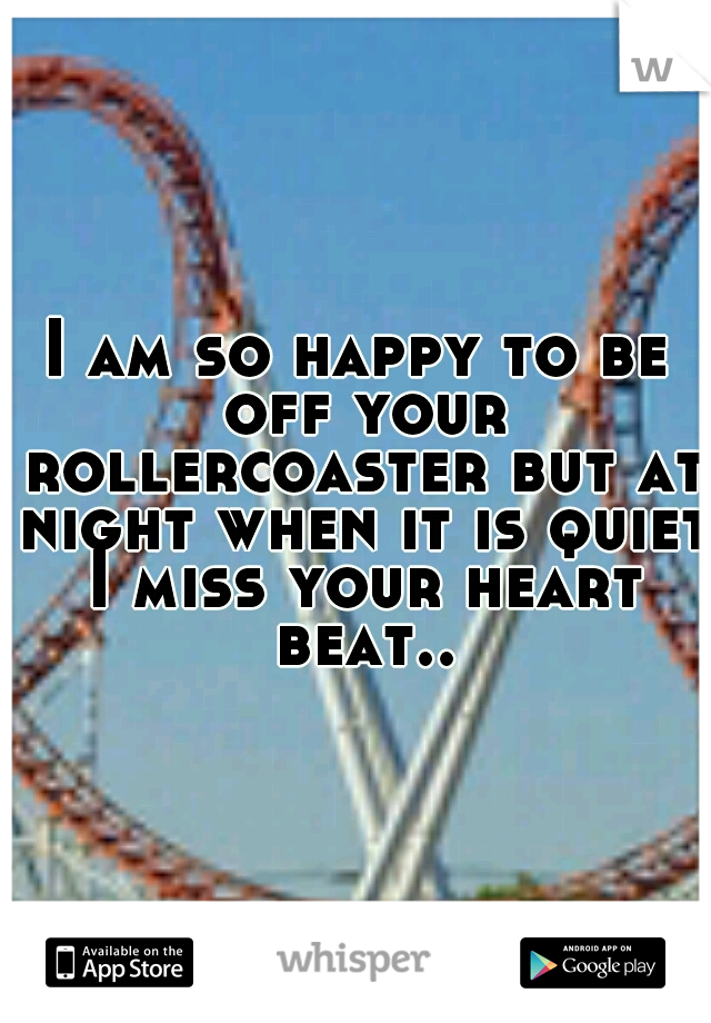 I am so happy to be off your rollercoaster but at night when it is quiet I miss your heart beat..