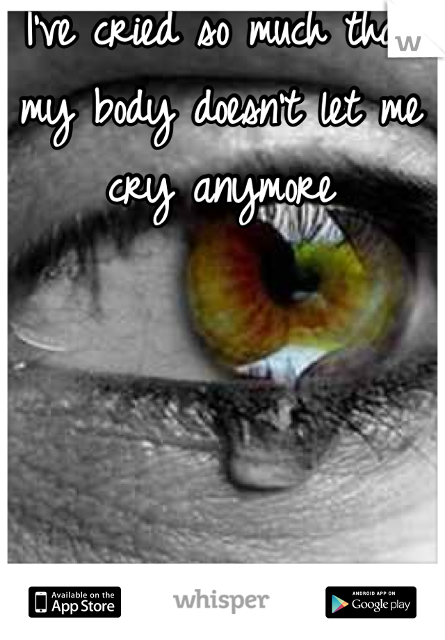 I've cried so much that my body doesn't let me cry anymore