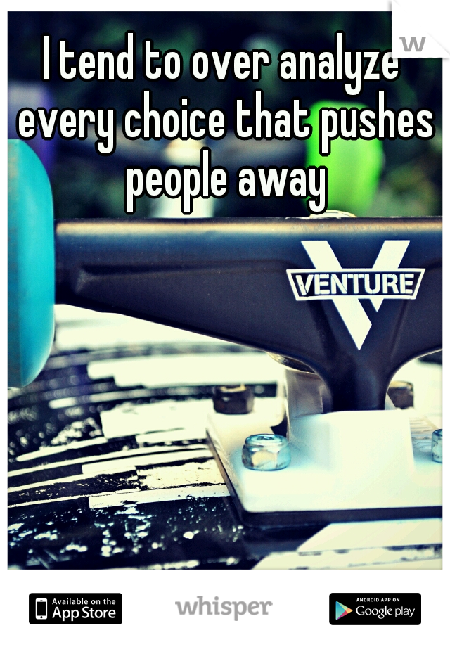 I tend to over analyze every choice that pushes people away