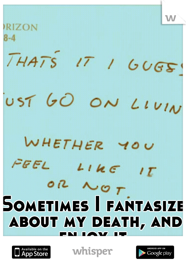 Sometimes I fantasize about my death, and enjoy it.