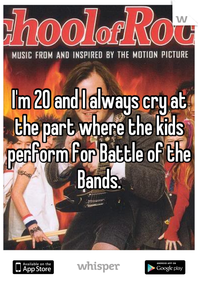 I'm 20 and I always cry at the part where the kids perform for Battle of the Bands.