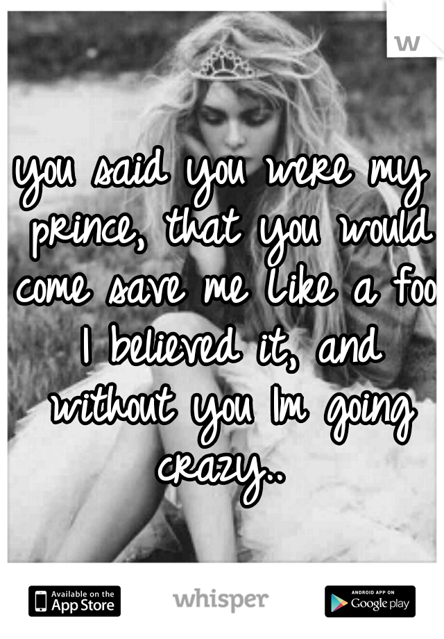 you said you were my prince, that you would come save me Like a fool I believed it, and without you Im going crazy..