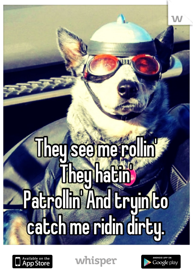 They see me rollin' They hatin' Patrollin' And tryin to catch me ridin dirty.