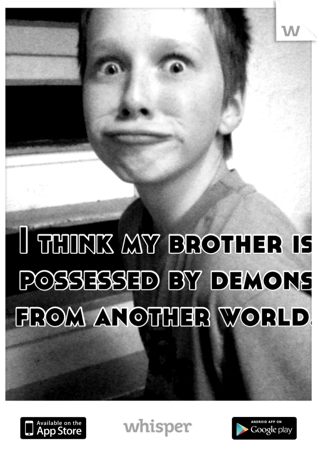 I think my brother is possessed by demons from another world.