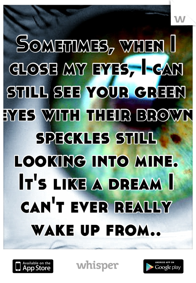 Sometimes, when I close my eyes, I can still see your green eyes with their brown speckles still looking into mine. It's like a dream I can't ever really wake up from..