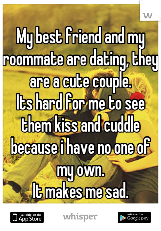My best friend and my roommate are dating, they are a cute couple.  Its hard for me to see them kiss and cuddle because i have no one of my own. It makes me sad.