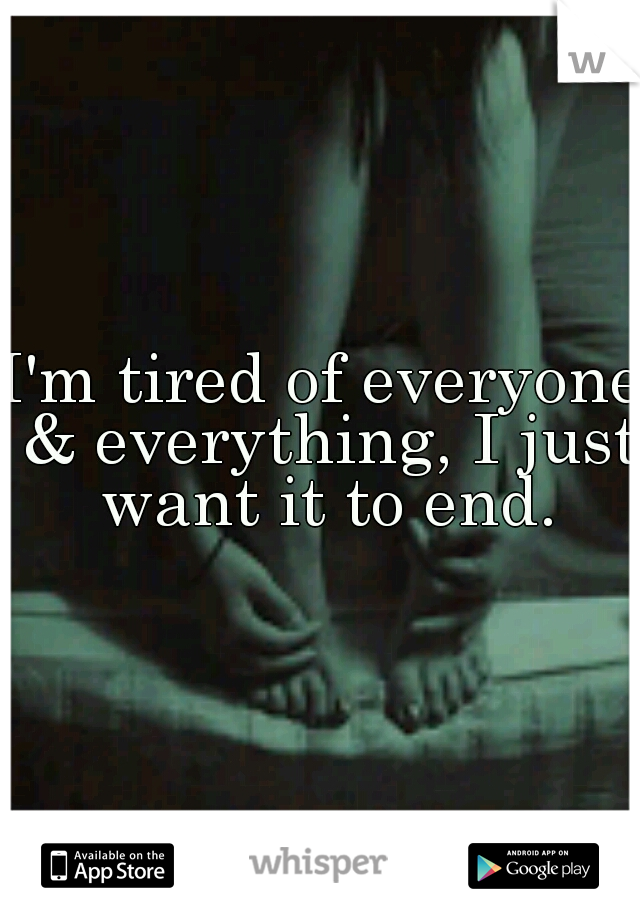 I'm tired of everyone & everything, I just want it to end.