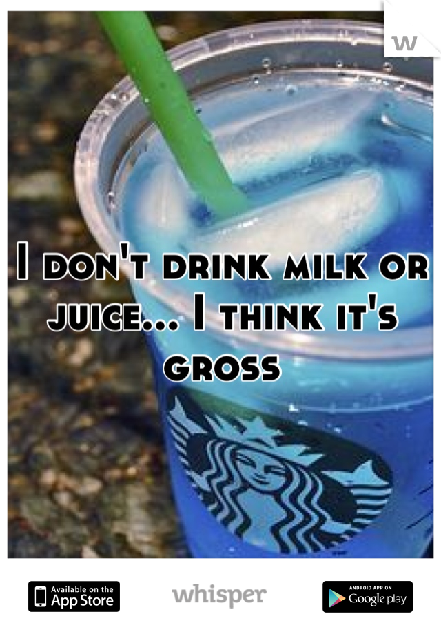 I don't drink milk or juice... I think it's gross