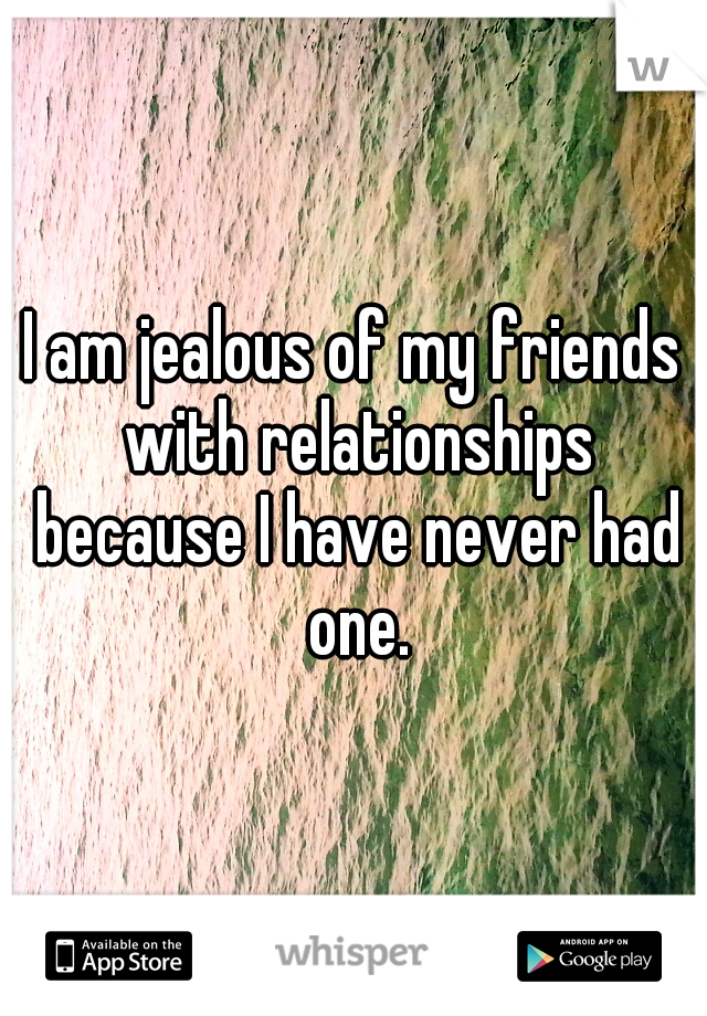 I am jealous of my friends with relationships because I have never had one.