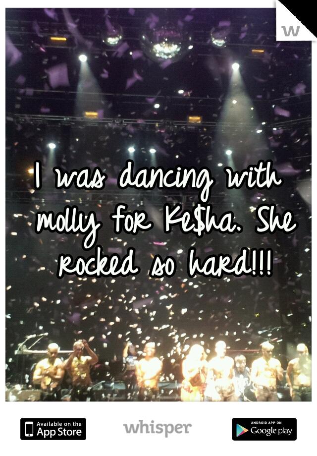 I was dancing with molly for Ke$ha. She rocked so hard!!!