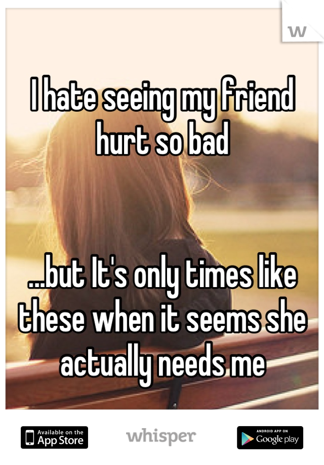 I hate seeing my friend hurt so bad   ...but It's only times like these when it seems she actually needs me