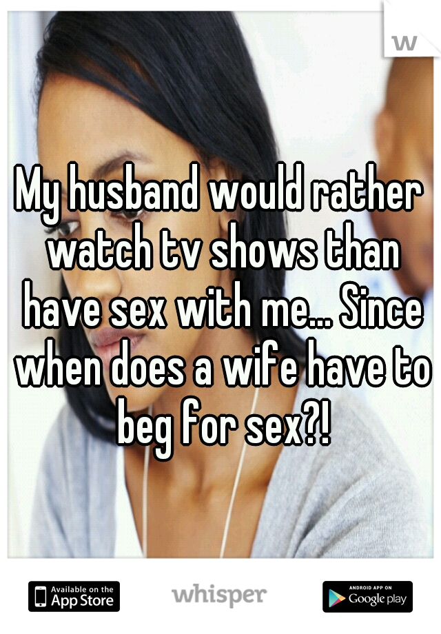 My husband would rather watch tv shows than have sex with me... Since when does a wife have to beg for sex?!