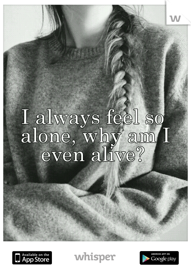 I always feel so alone, why am I even alive?