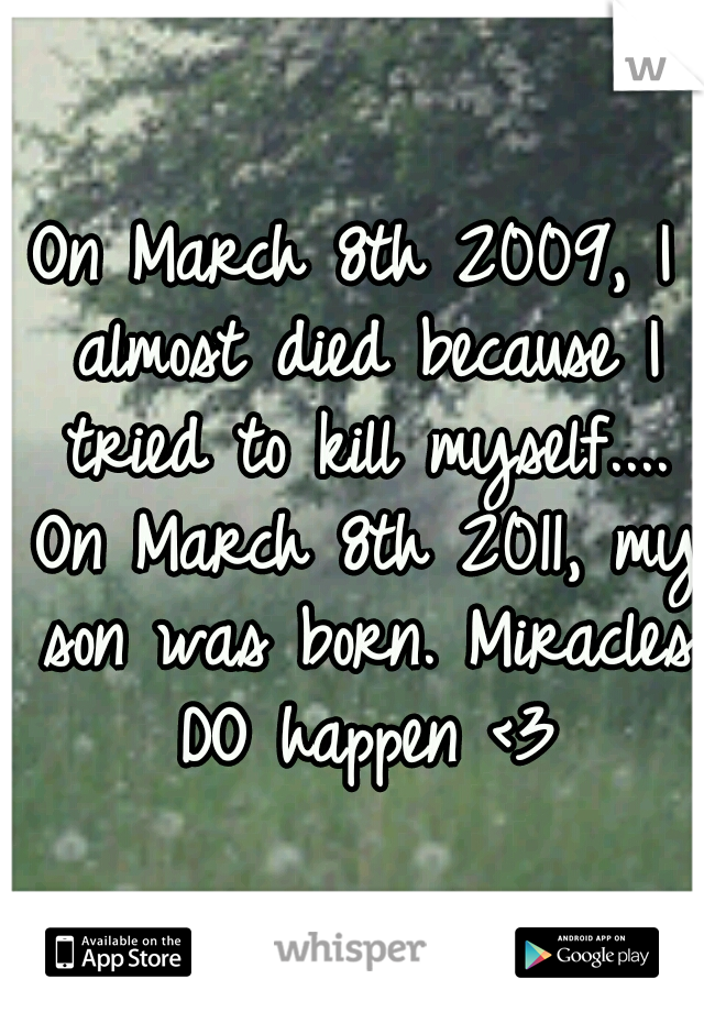 On March 8th 2009, I almost died because I tried to kill myself.... On March 8th 2011, my son was born. Miracles DO happen <3