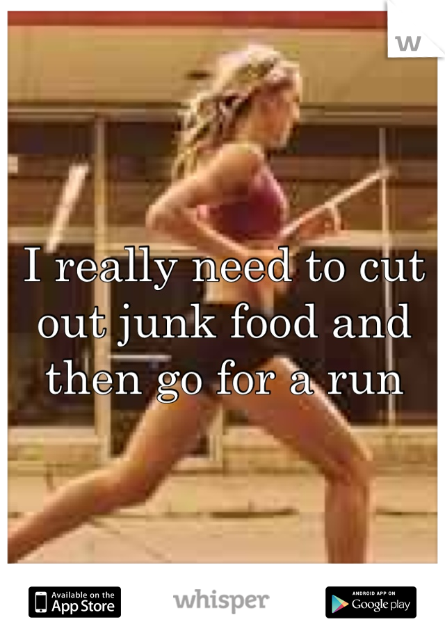 I really need to cut out junk food and then go for a run