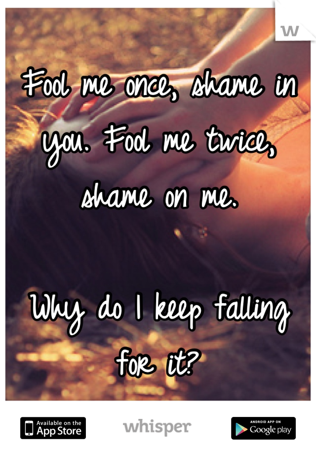 Fool me once, shame in you. Fool me twice, shame on me.   Why do I keep falling for it?