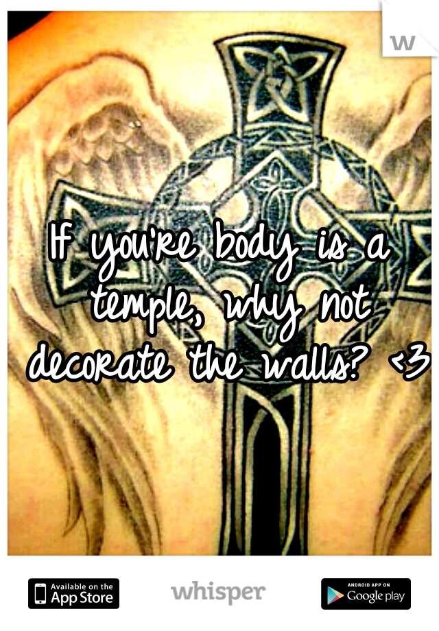 If you're body is a temple, why not decorate the walls? <3