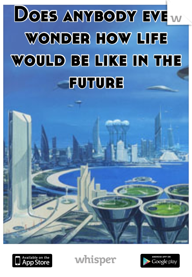 Does anybody ever wonder how life would be like in the future
