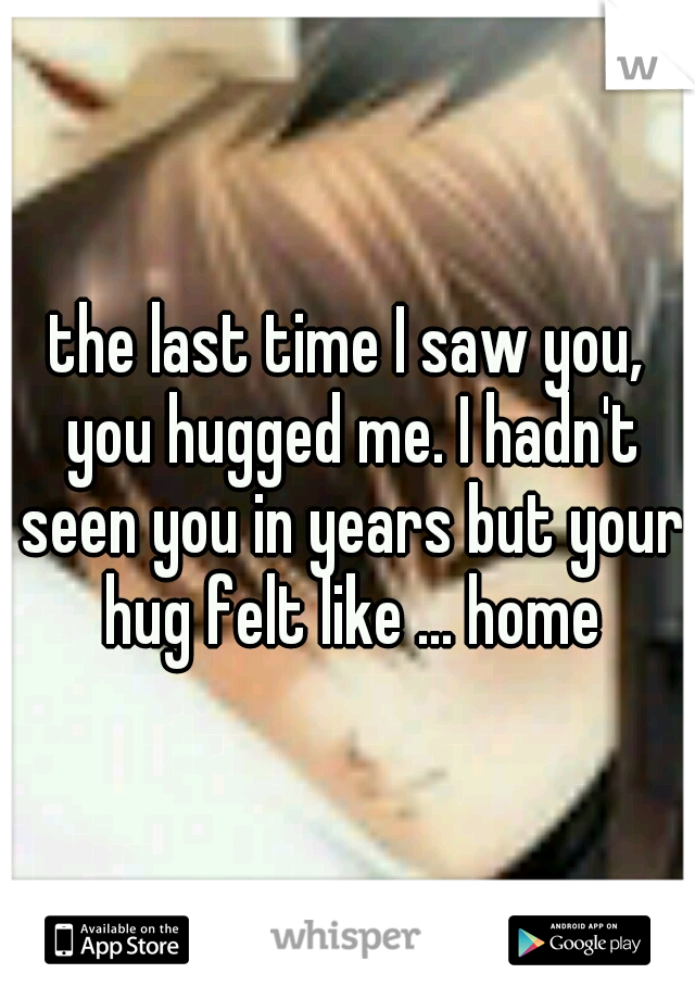 the last time I saw you, you hugged me. I hadn't seen you in years but your hug felt like ... home