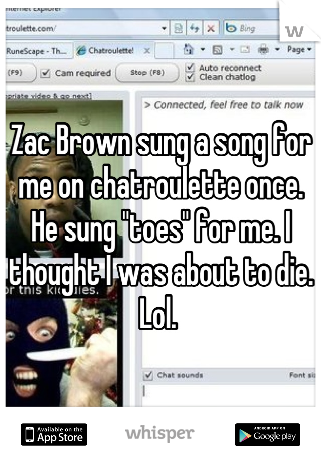 """Zac Brown sung a song for me on chatroulette once. He sung """"toes"""" for me. I thought I was about to die. Lol."""