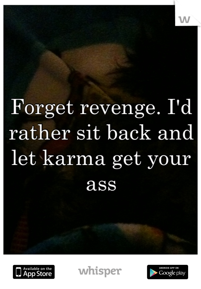 Forget revenge. I'd rather sit back and let karma get your ass