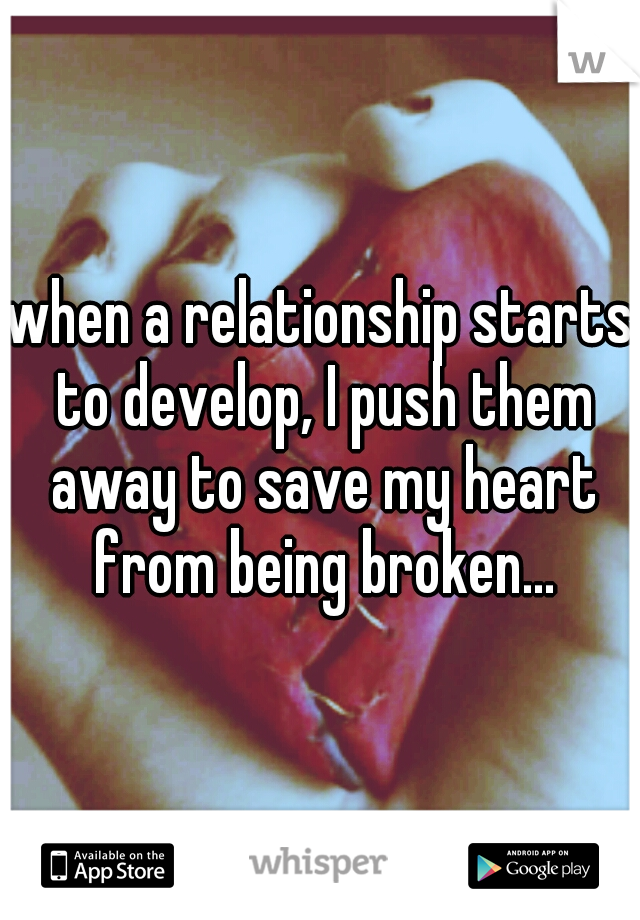 when a relationship starts to develop, I push them away to save my heart from being broken...