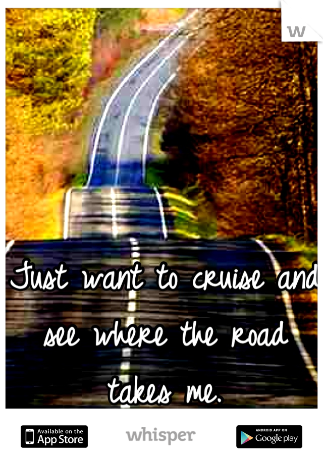 Just want to cruise and see where the road takes me.