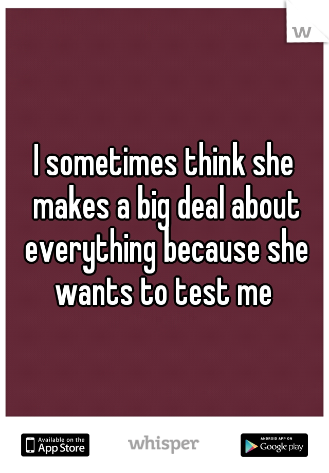 I sometimes think she makes a big deal about everything because she wants to test me
