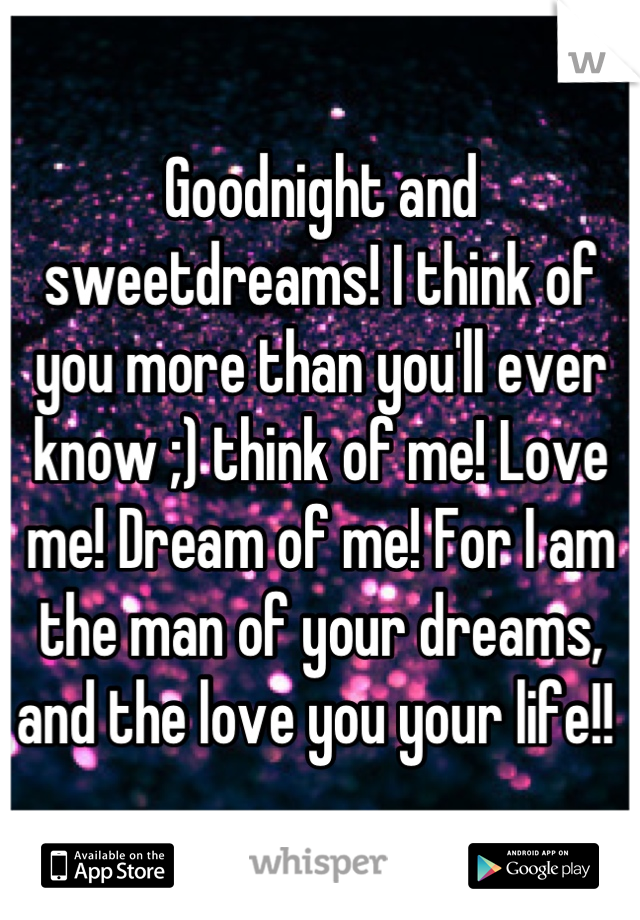 Goodnight and sweetdreams! I think of you more than you'll ever know ;) think of me! Love me! Dream of me! For I am the man of your dreams, and the love you your life!!