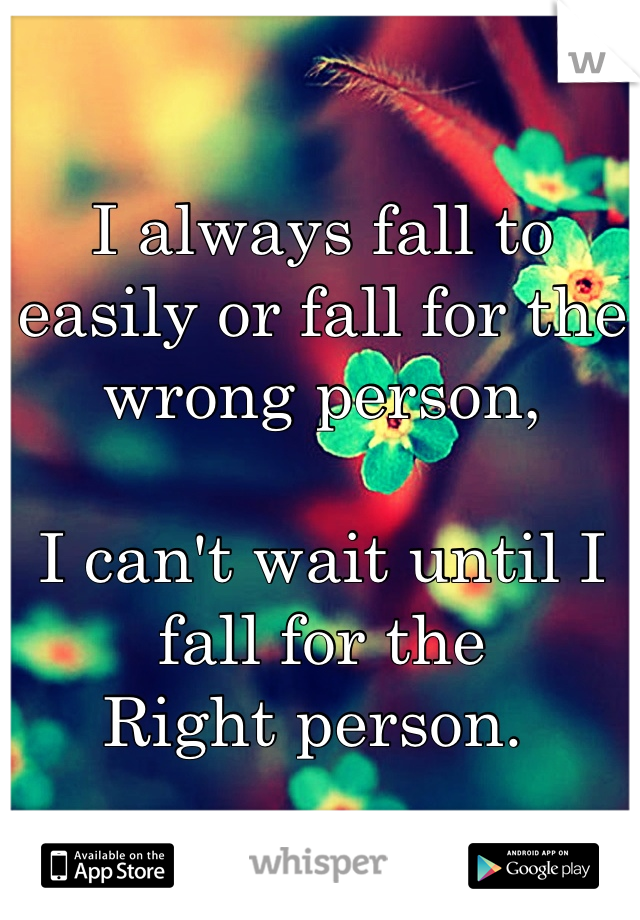 I always fall to easily or fall for the wrong person,  I can't wait until I fall for the Right person.