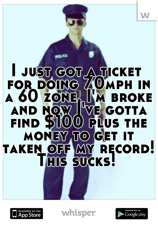 I just got a ticket for doing 70mph in a 60 zone. I'm broke and now I've gotta find $100 plus the money to get it taken off my record! This sucks!