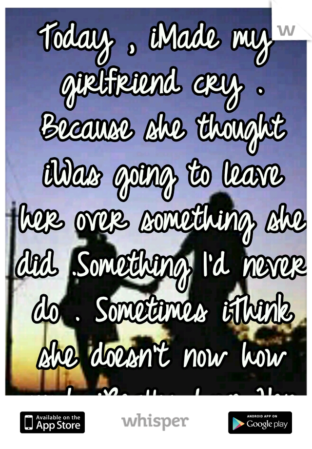 Today , iMade my girlfriend cry . Because she thought iWas going to leave her over something she did .Something I'd never do . Sometimes iThink she doesn't now how much iReally Love Her ..