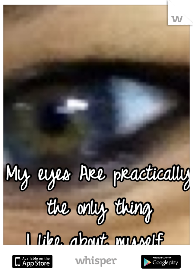 My eyes Are practically the only thing I like about myself