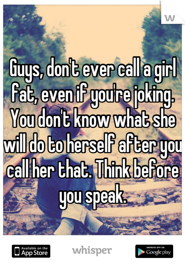 Guys, don't ever call a girl fat, even if you're joking. You don't know what she will do to herself after you call her that. Think before you speak.