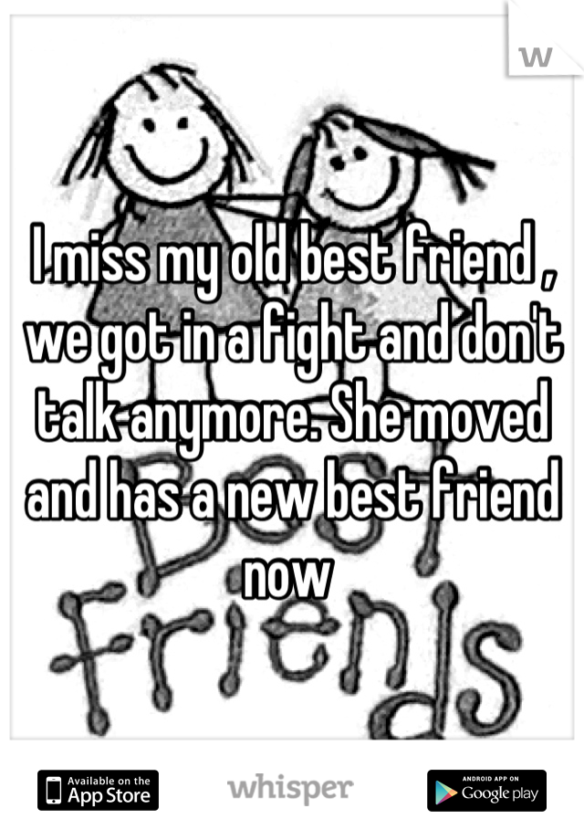 I miss my old best friend , we got in a fight and don't talk anymore. She moved and has a new best friend now