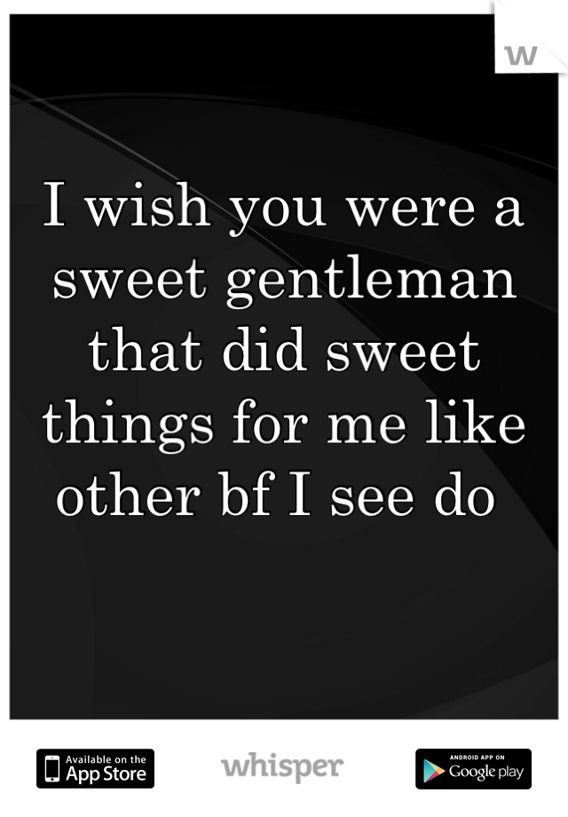 I wish you were a sweet gentleman that did sweet things for me like other bf I see do