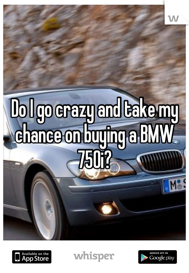 Do I go crazy and take my chance on buying a BMW 750i?