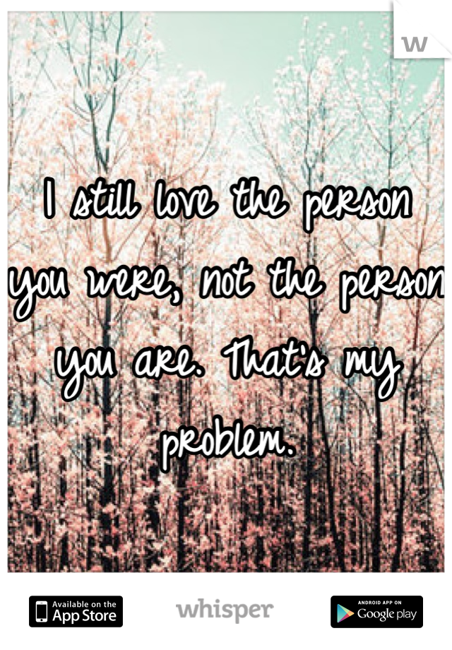 I still love the person you were, not the person you are. That's my problem.