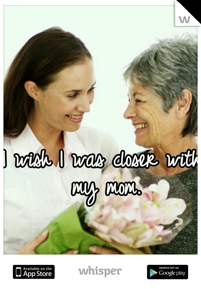 I wish I was closer with my mom.