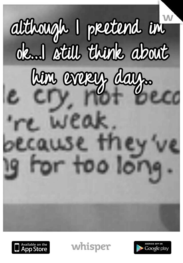although I pretend im ok...I still think about him every day..