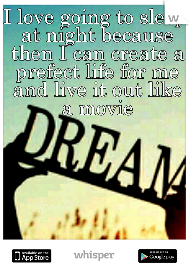 I love going to sleep at night because then I can create a prefect life for me and live it out like a movie