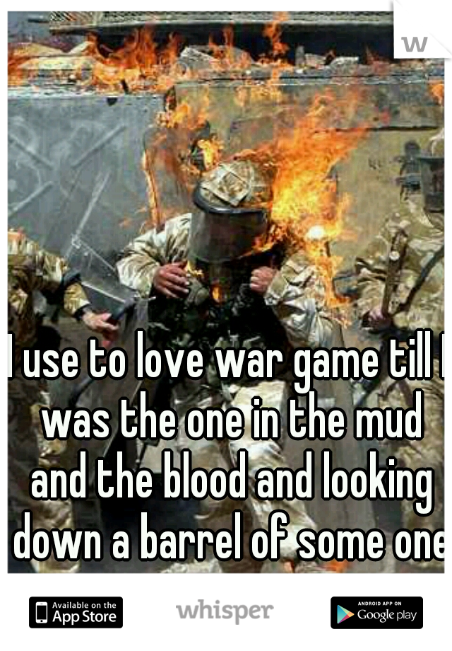 I use to love war game till I was the one in the mud and the blood and looking down a barrel of some one gun