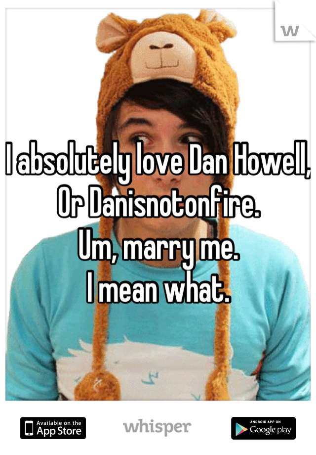 I absolutely love Dan Howell, Or Danisnotonfire. Um, marry me. I mean what.
