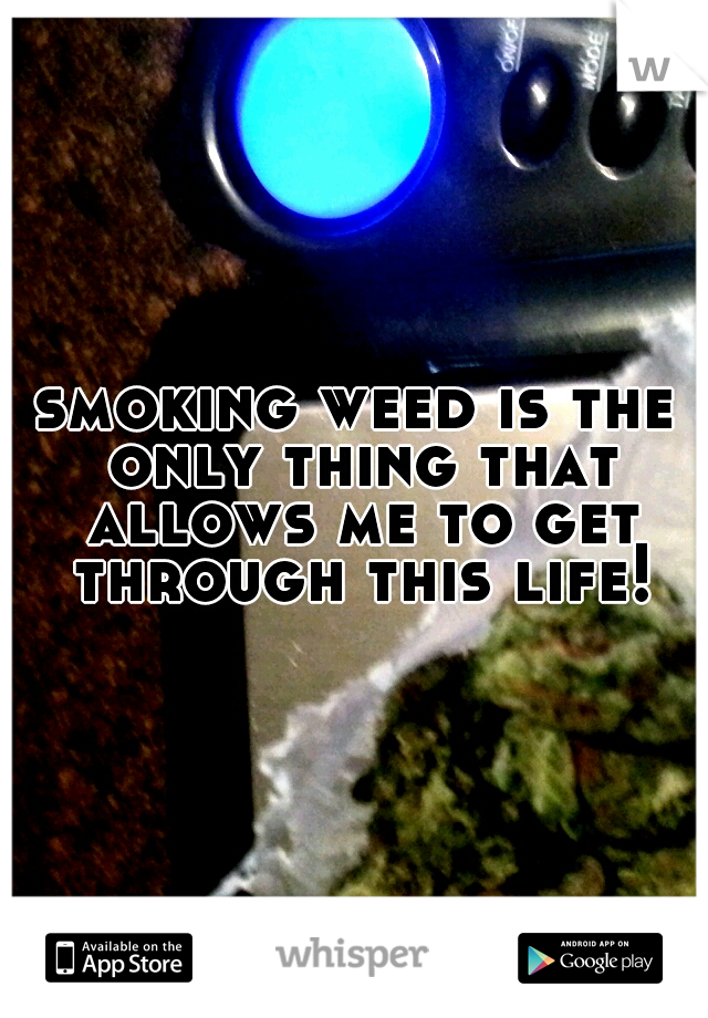 smoking weed is the only thing that allows me to get through this life!
