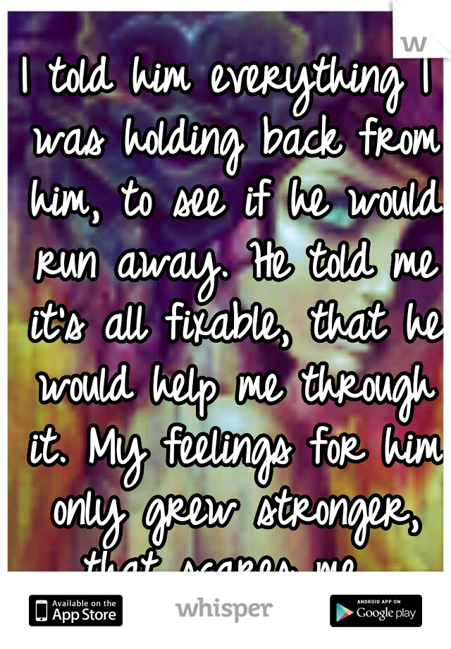I told him everything I was holding back from him, to see if he would run away. He told me it's all fixable, that he would help me through it. My feelings for him only grew stronger, that scares me...