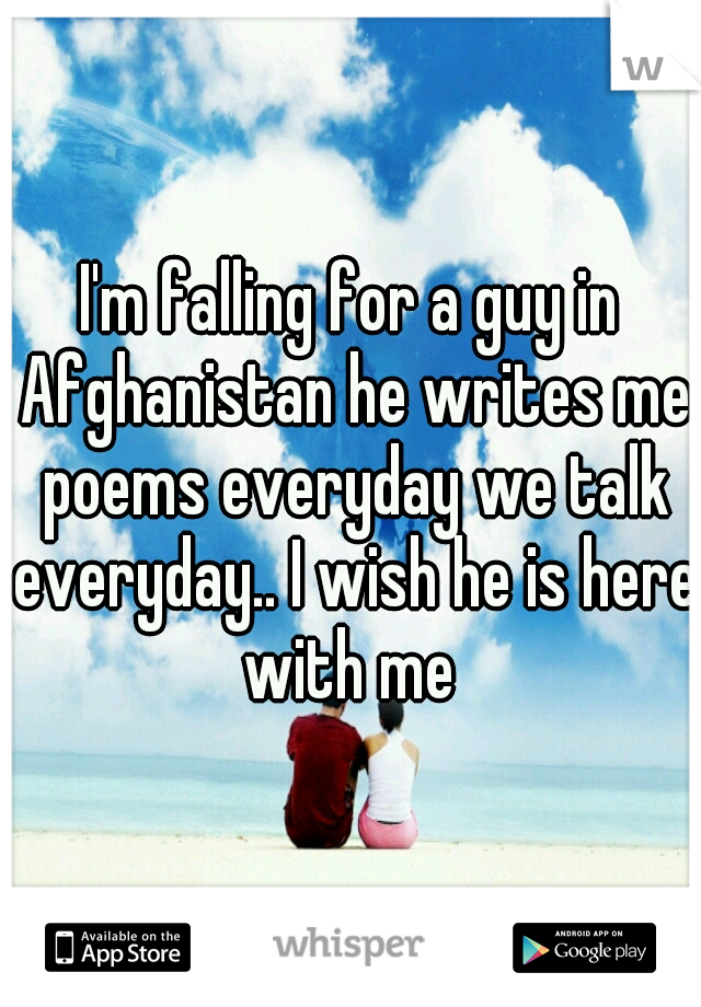 I'm falling for a guy in Afghanistan he writes me poems everyday we talk everyday.. I wish he is here with me
